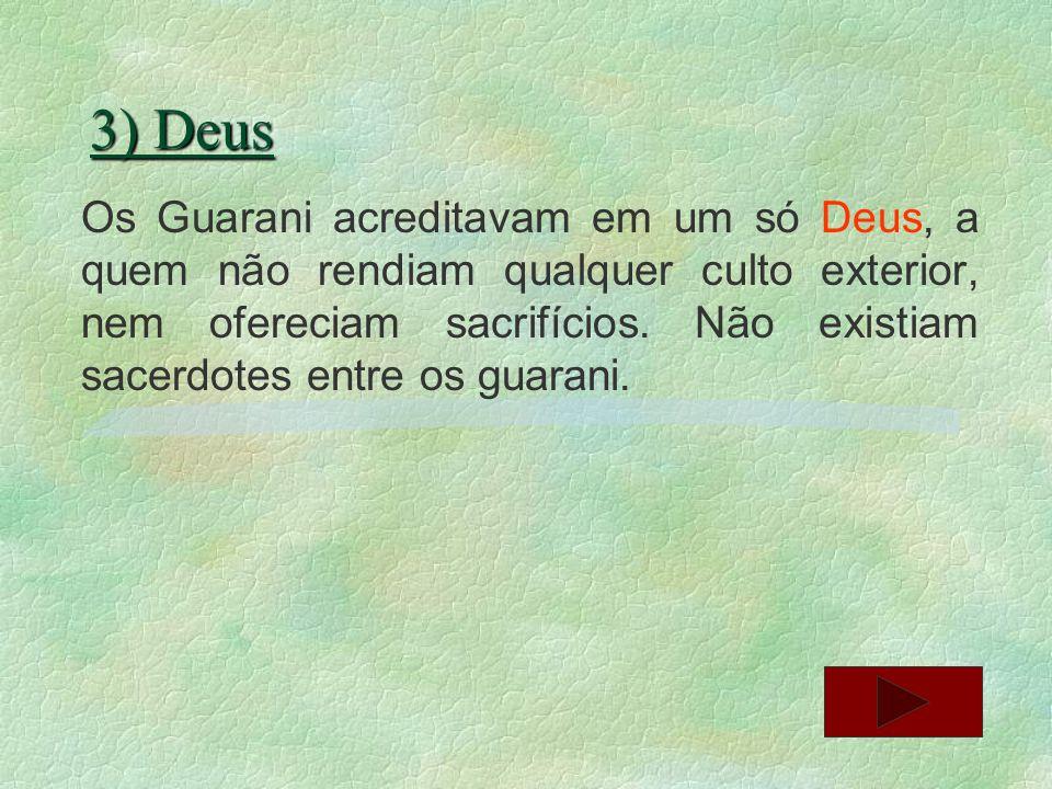 11) Religião Os guarani eram considerados os mais religiosos dos indígenas, eles viviam intensamente a sua religião, as suas crenças eram tão bem guardados, jamais abandonavam seus deuses, e seus rituais sagrados.