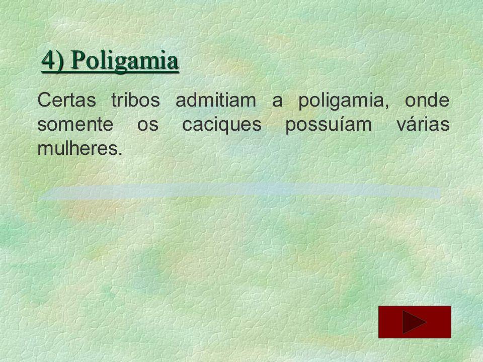 4) Poligamia Certas tribos admitiam a poligamia, onde somente os caciques possuíam várias mulheres.