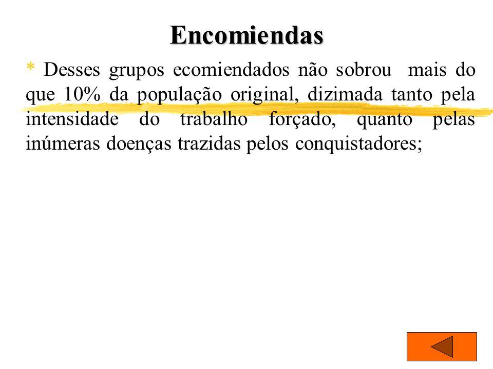 Encomiendas * Desses grupos ecomiendados não sobrou mais do que 10% da população original, dizimada tanto pela intensidade do trabalho forçado, quanto