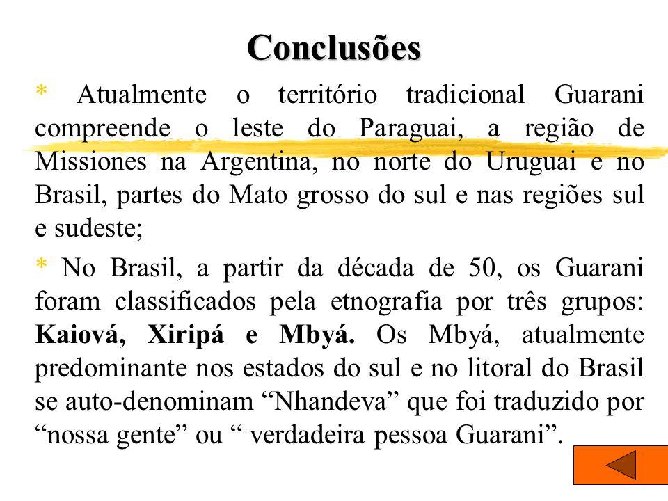 Conclusões * Atualmente o território tradicional Guarani compreende o leste do Paraguai, a região de Missiones na Argentina, no norte do Uruguai e no