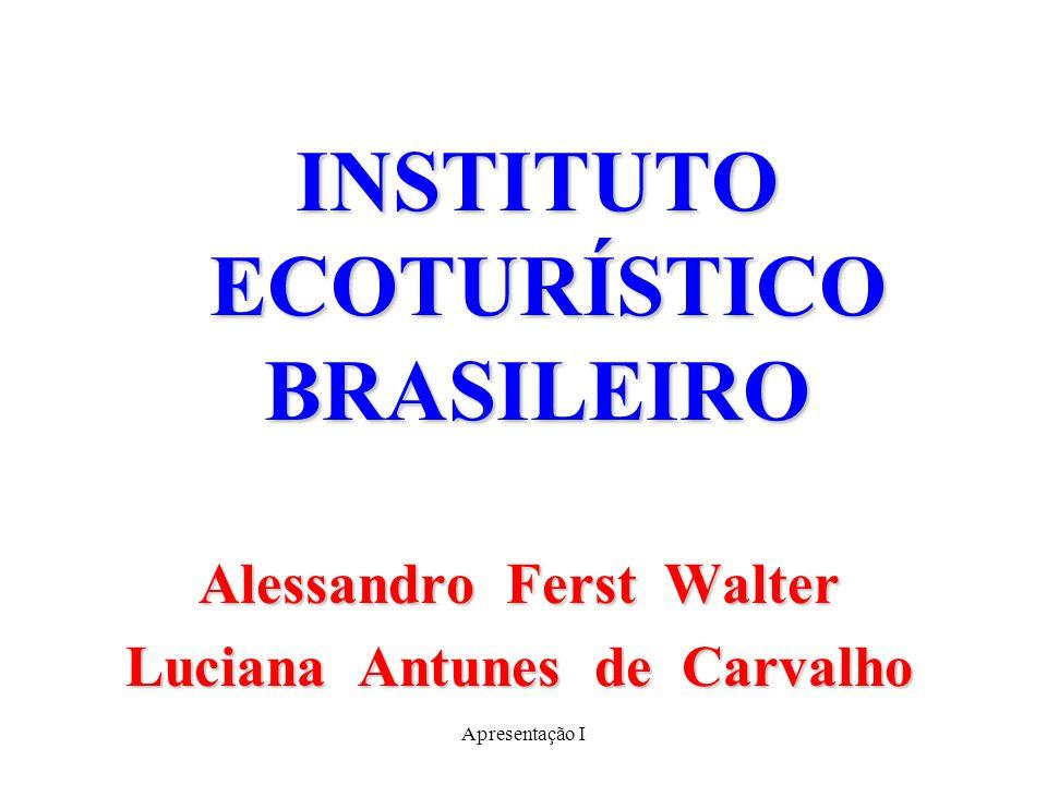 Apresentação I INSTITUTO ECOTURÍSTICO BRASILEIRO Alessandro Ferst Walter Luciana Antunes de Carvalho