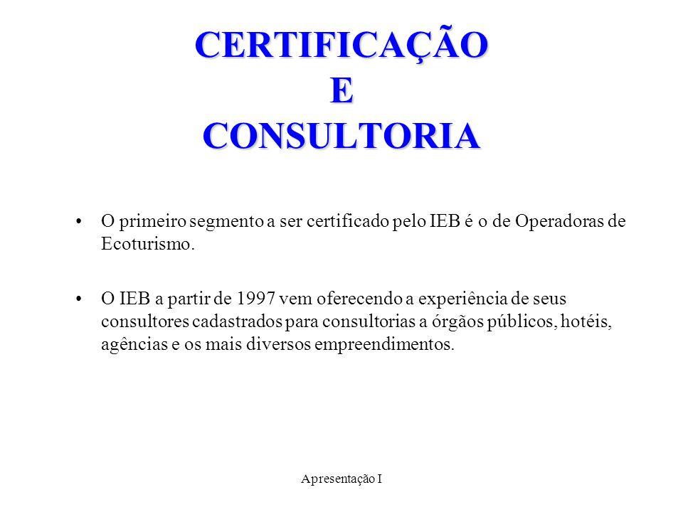 Apresentação I CERTIFICAÇÃO E CONSULTORIA O primeiro segmento a ser certificado pelo IEB é o de Operadoras de Ecoturismo.