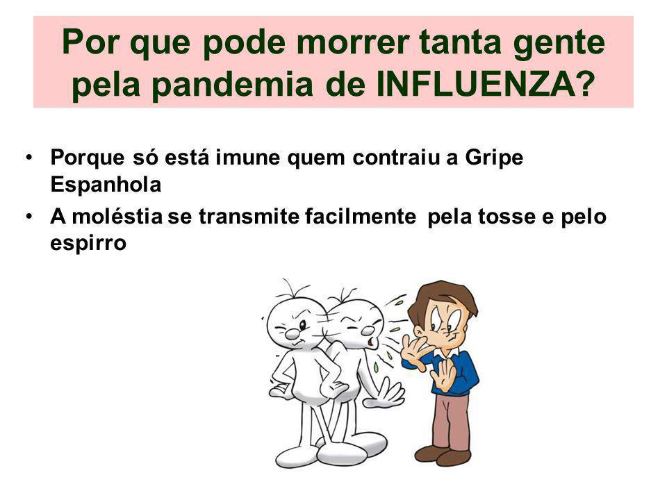Por que pode morrer tanta gente pela pandemia de INFLUENZA? Porque só está imune quem contraiu a Gripe Espanhola A moléstia se transmite facilmente pe