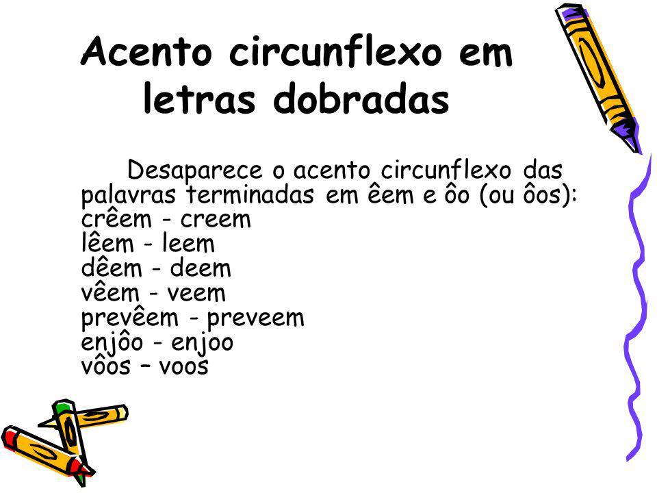 Acento circunflexo em letras dobradas Desaparece o acento circunflexo das palavras terminadas em êem e ôo (ou ôos): crêem - creem lêem - leem dêem - d