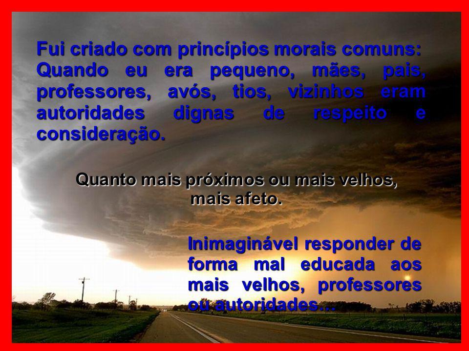 Fui criado com princípios morais comuns: Quando eu era pequeno, mães, pais, professores, avós, tios, vizinhos eram autoridades dignas de respeito e consideração.