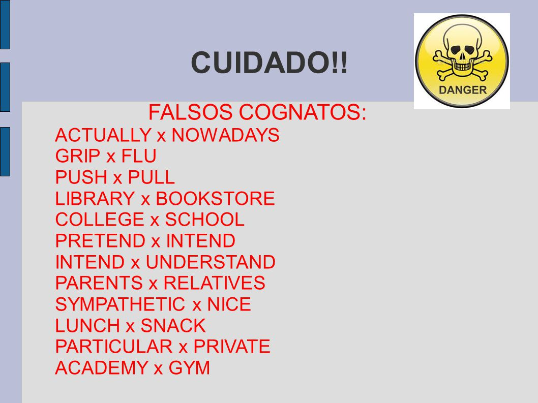 CUIDADO!! FALSOS COGNATOS: ACTUALLY x NOWADAYS GRIP x FLU PUSH x PULL LIBRARY x BOOKSTORE COLLEGE x SCHOOL PRETEND x INTEND INTEND x UNDERSTAND PARENT