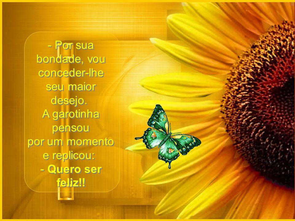 Muito cuidadosamente ela a soltou e a borboleta começou a voar para longe. Mas...de repente, ela volta e lhe diz: