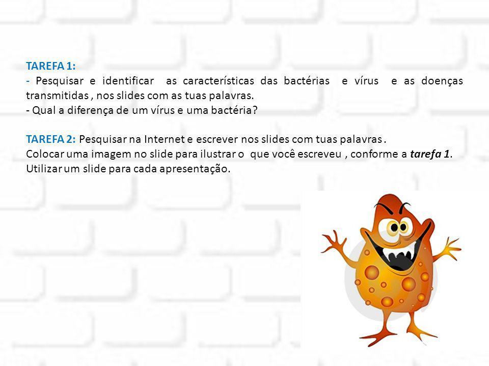 TAREFA 1: - Pesquisar e identificar as características das bactérias e vírus e as doenças transmitidas, nos slides com as tuas palavras. - Qual a dife
