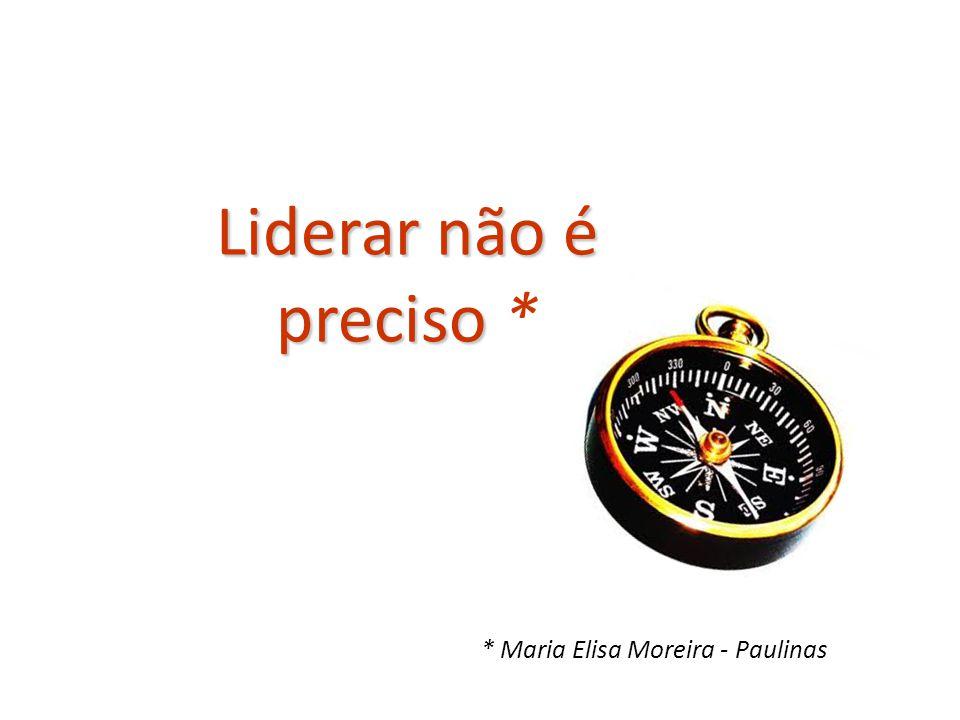Liderar não é preciso Liderar não é preciso * * Maria Elisa Moreira - Paulinas