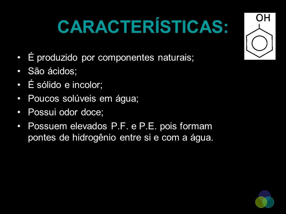 CARACTERÍSTICAS: É produzido por componentes naturais; São ácidos; É sólido e incolor; Poucos solúveis em água; Possui odor doce; Possuem elevados P.F
