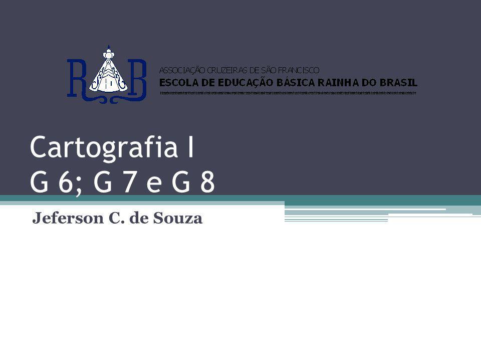 Cartografia I G 6; G 7 e G 8 Jeferson C. de Souza