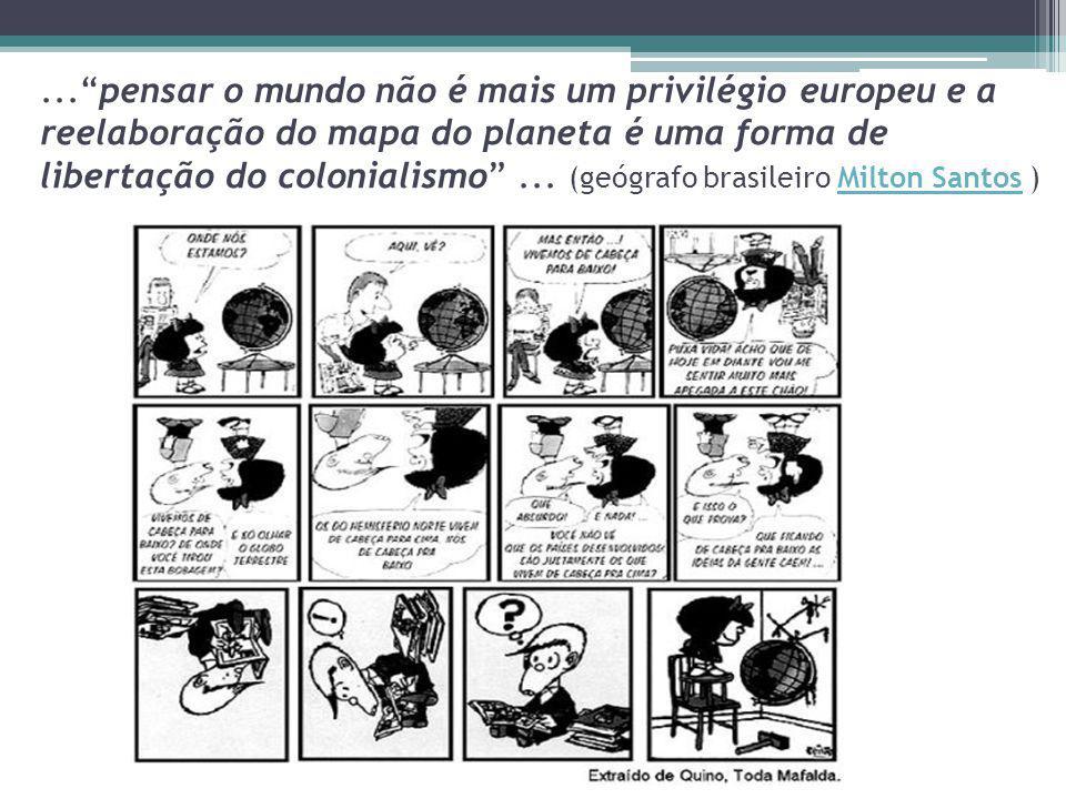 ...pensar o mundo não é mais um privilégio europeu e a reelaboração do mapa do planeta é uma forma de libertação do colonialismo... (geógrafo brasilei