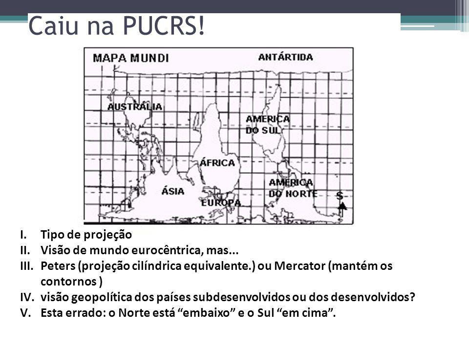Caiu na PUCRS! I.Tipo de projeção II.Visão de mundo eurocêntrica, mas... III.Peters (projeção cilíndrica equivalente.) ou Mercator (mantém os contorno