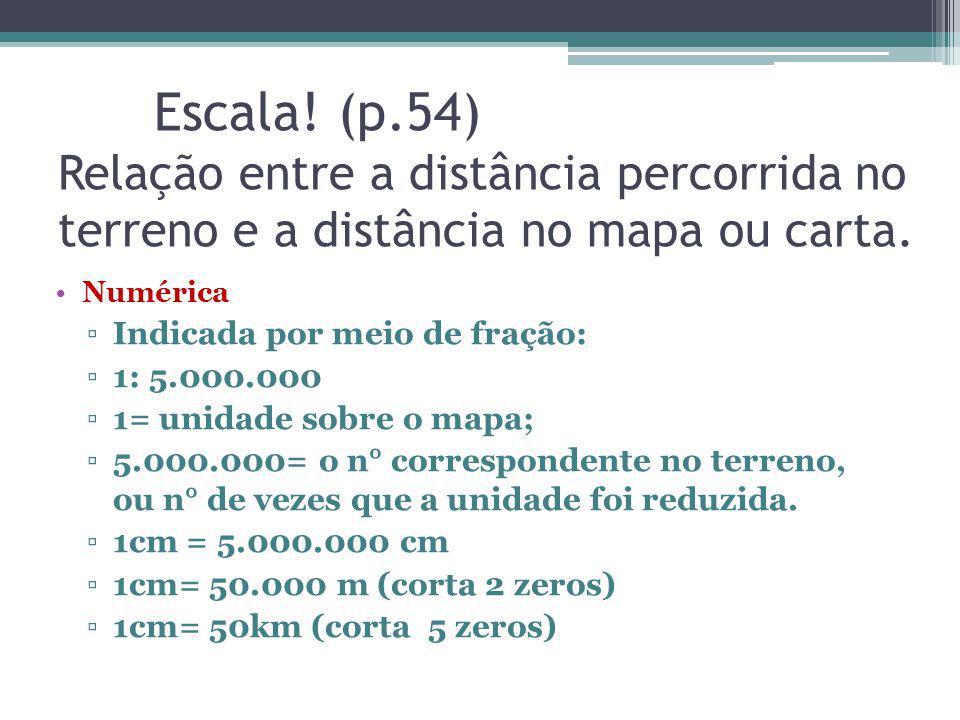 Escala! (p.54) Relação entre a distância percorrida no terreno e a distância no mapa ou carta. Numérica Indicada por meio de fração: 1: 5.000.000 1= u
