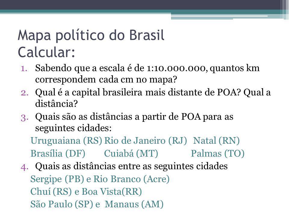 Mapa político do Brasil Calcular: 1.Sabendo que a escala é de 1:10.000.000, quantos km correspondem cada cm no mapa? 2.Qual é a capital brasileira mai