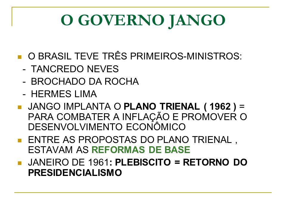 O GOVERNO JANGO O BRASIL TEVE TRÊS PRIMEIROS-MINISTROS: - TANCREDO NEVES - BROCHADO DA ROCHA - HERMES LIMA JANGO IMPLANTA O PLANO TRIENAL ( 1962 ) = P