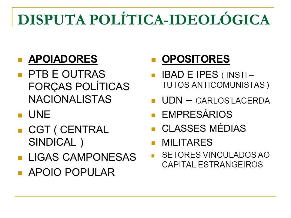 DISPUTA POLÍTICA-IDEOLÓGICA APOIADORES PTB E OUTRAS FORÇAS POLÍTICAS NACIONALISTAS UNE CGT ( CENTRAL SINDICAL ) LIGAS CAMPONESAS APOIO POPULAR OPOSITO