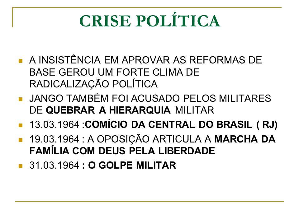 CRISE POLÍTICA A INSISTÊNCIA EM APROVAR AS REFORMAS DE BASE GEROU UM FORTE CLIMA DE RADICALIZAÇÃO POLÍTICA JANGO TAMBÉM FOI ACUSADO PELOS MILITARES DE