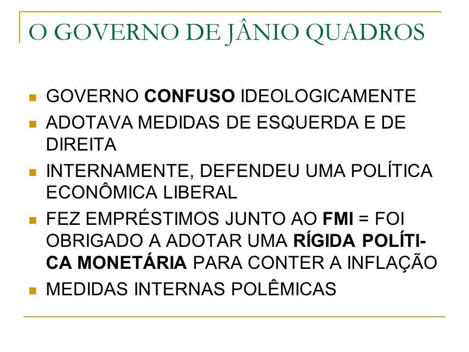 O GOVERNO DE JÂNIO QUADROS GOVERNO CONFUSO IDEOLOGICAMENTE ADOTAVA MEDIDAS DE ESQUERDA E DE DIREITA INTERNAMENTE, DEFENDEU UMA POLÍTICA ECONÔMICA LIBE