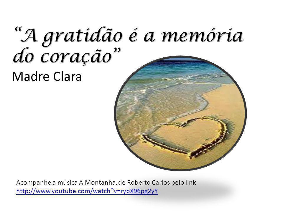 A gratidão é a memória do coração A gratidão é a memória do coração Madre Clara Acompanhe a música A Montanha, de Roberto Carlos pelo link http://www.