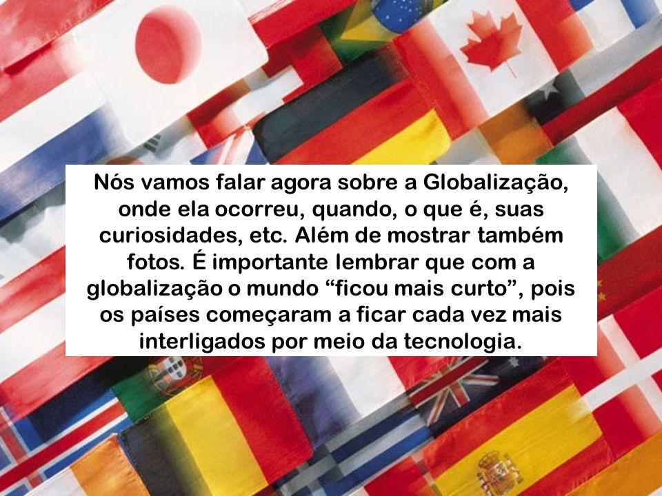 Nós vamos falar agora sobre a Globalização, onde ela ocorreu, quando, o que é, suas curiosidades, etc. Além de mostrar também fotos. É importante lemb