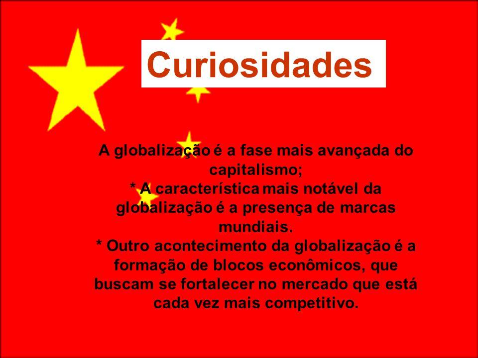 Curiosidades A globalização é a fase mais avançada do capitalismo; * A característica mais notável da globalização é a presença de marcas mundiais.