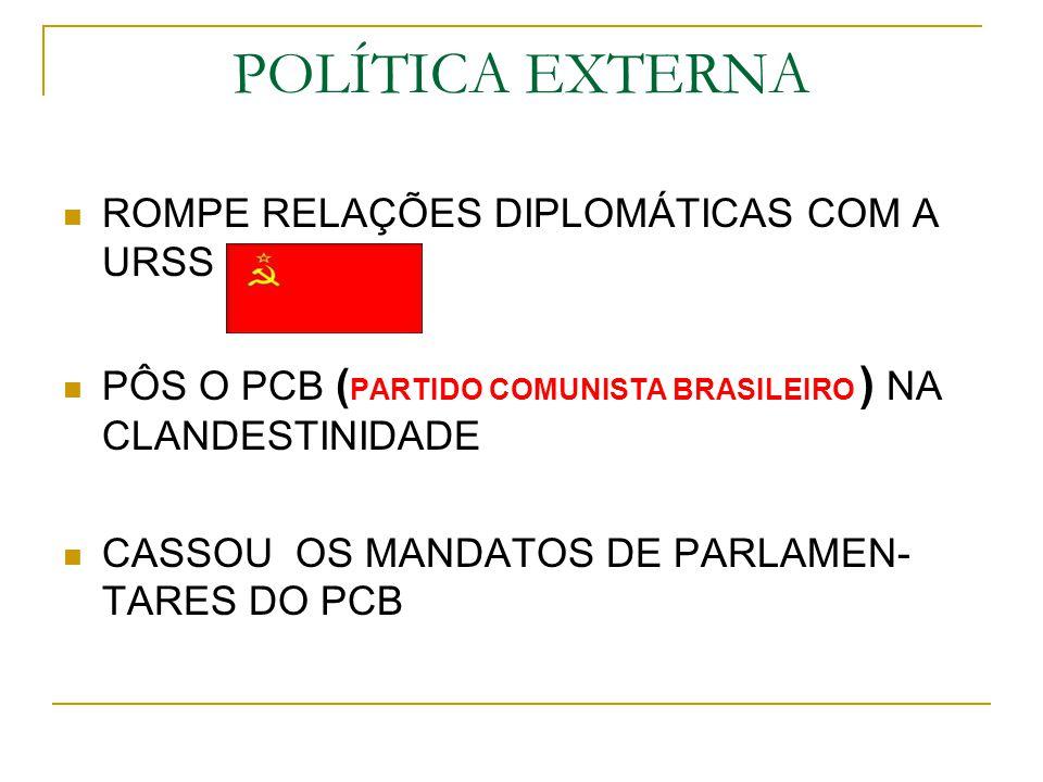 POLÍTICA EXTERNA ROMPE RELAÇÕES DIPLOMÁTICAS COM A URSS PÔS O PCB ( PARTIDO COMUNISTA BRASILEIRO ) NA CLANDESTINIDADE CASSOU OS MANDATOS DE PARLAMEN-
