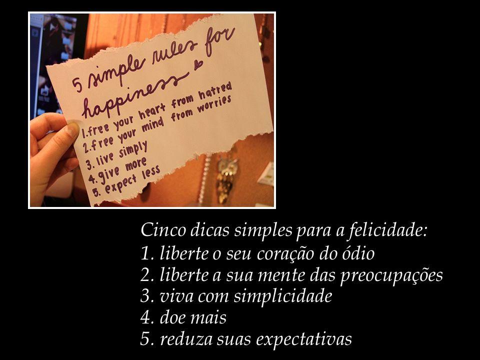 Cinco dicas simples para a felicidade: 1.liberte o seu coração do ódio 2.