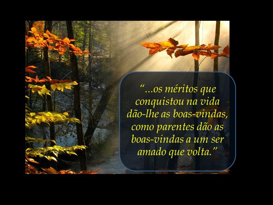 ...os méritos que conquistou na vida dão-lhe as boas-vindas, como parentes dão as boas-vindas a um ser amado que volta.
