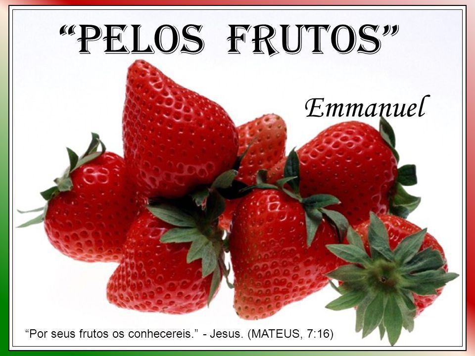 Pelos Frutos Emmanuel Por seus frutos os conhecereis. - Jesus. (MATEUS, 7:16)