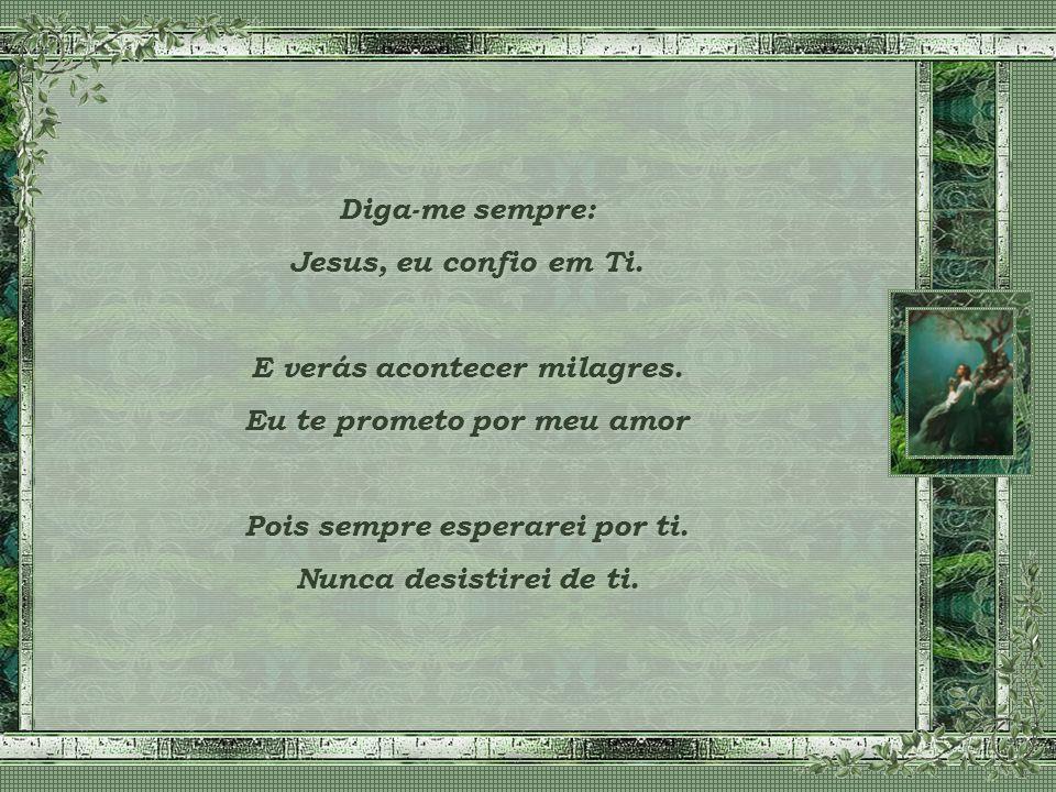 Diga: Jesus, eu confio em Ti. Confia só em mim, entregue-se a mim, coloque todas as tuas tristezas em minhas mãos, quero te ver feliz, eu te criei par