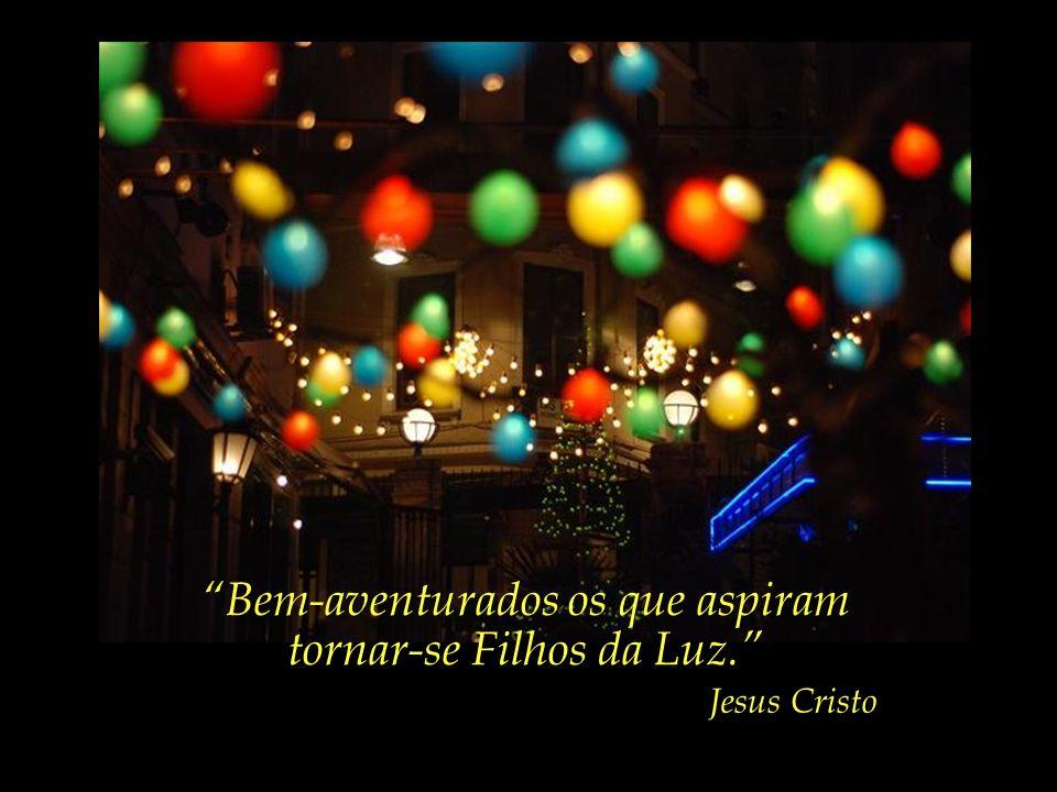 Bem-aventurados aqueles que, com confiança, encontram o caminho da Luz. Jesus Cristo