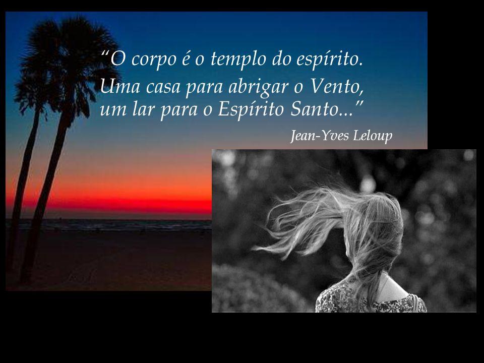 O corpo é o templo do espírito.Uma casa para abrigar o Vento, um lar para o Espírito Santo...