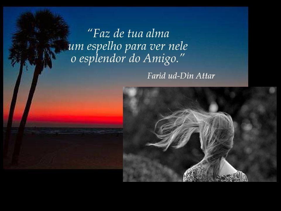 Faz de tua alma um espelho para ver nele o esplendor do Amigo. Farid ud-Din Attar