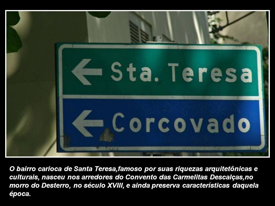 O bairro carioca de Santa Teresa,famoso por suas riquezas arquitetônicas e culturais, nasceu nos arredores do Convento das Carmelitas Descalças,no morro do Desterro, no século XVIII, e ainda preserva características daquela época.
