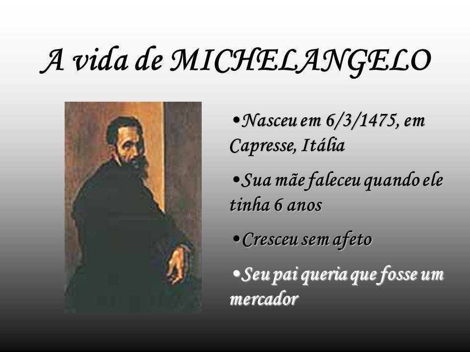 A vida de MICHELANGELO Nasceu em 6/3/1475, em Capresse, ItáliaNasceu em 6/3/1475, em Capresse, Itália Sua mãe faleceu quando ele tinha 6 anosSua mãe faleceu quando ele tinha 6 anos Cresceu sem afetoCresceu sem afeto Seu pai queria que fosse um mercadorSeu pai queria que fosse um mercador
