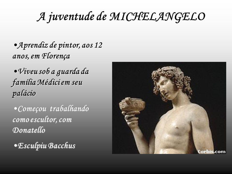 A juventude de MICHELANGELO Aprendiz de pintor, aos 12 anos, em FlorençaAprendiz de pintor, aos 12 anos, em Florença Viveu sob a guarda da família Médici em seu palácioViveu sob a guarda da família Médici em seu palácio Começou trabalhando como escultor, com DonatelloComeçou trabalhando como escultor, com Donatello Esculpiu BacchusEsculpiu Bacchus