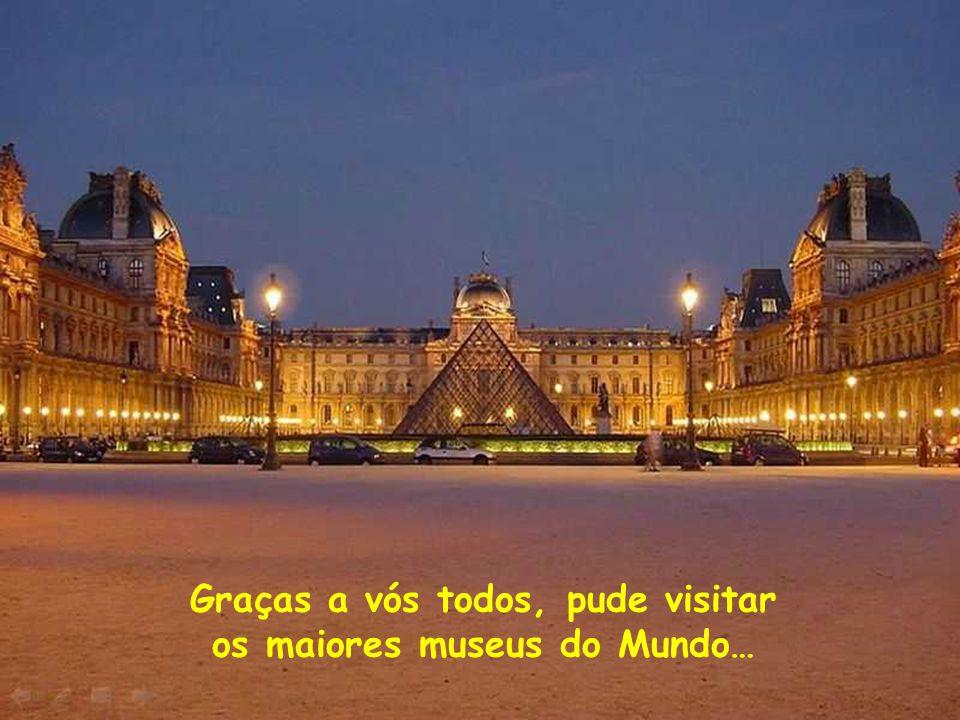 Graças a vós todos, pude visitar os maiores museus do Mundo…