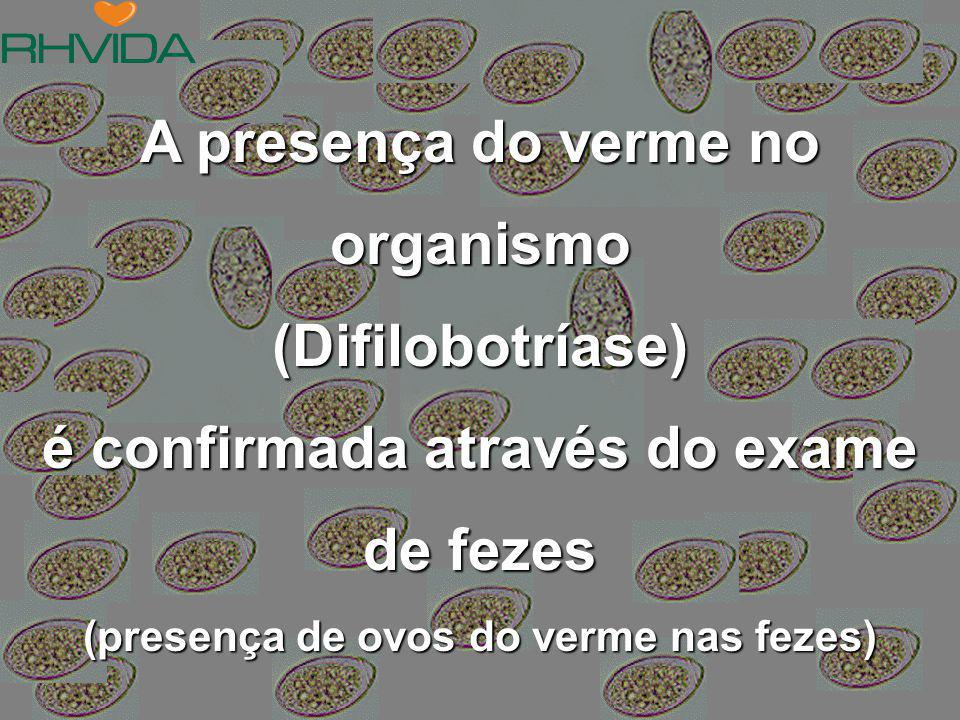 A presença do verme no organismo (Difilobotríase) é confirmada através do exame de fezes (presença de ovos do verme nas fezes)
