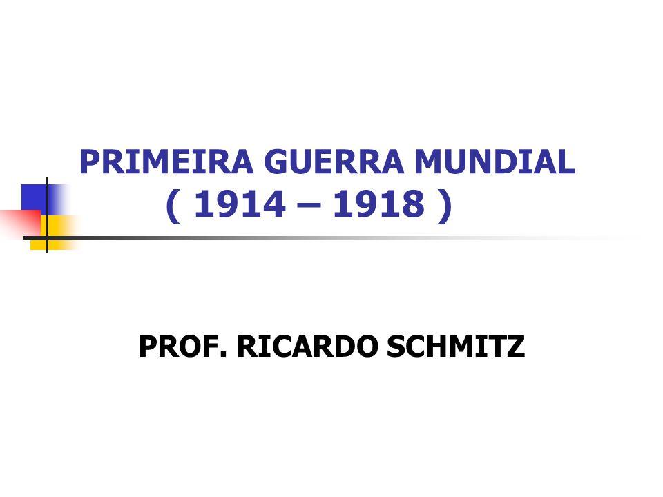PRIMEIRA GUERRA MUNDIAL ( 1914 – 1918 ) PROF. RICARDO SCHMITZ