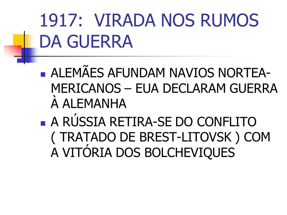 1917: VIRADA NOS RUMOS DA GUERRA ALEMÃES AFUNDAM NAVIOS NORTEA- MERICANOS – EUA DECLARAM GUERRA À ALEMANHA A RÚSSIA RETIRA-SE DO CONFLITO ( TRATADO DE