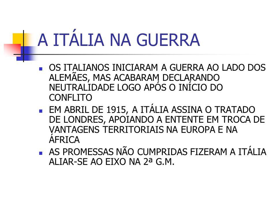 A ITÁLIA NA GUERRA OS ITALIANOS INICIARAM A GUERRA AO LADO DOS ALEMÃES, MAS ACABARAM DECLARANDO NEUTRALIDADE LOGO APÓS O INÍCIO DO CONFLITO EM ABRIL DE 1915, A ITÁLIA ASSINA O TRATADO DE LONDRES, APOIANDO A ENTENTE EM TROCA DE VANTAGENS TERRITORIAIS NA EUROPA E NA ÁFRICA AS PROMESSAS NÃO CUMPRIDAS FIZERAM A ITÁLIA ALIAR-SE AO EIXO NA 2ª G.M.