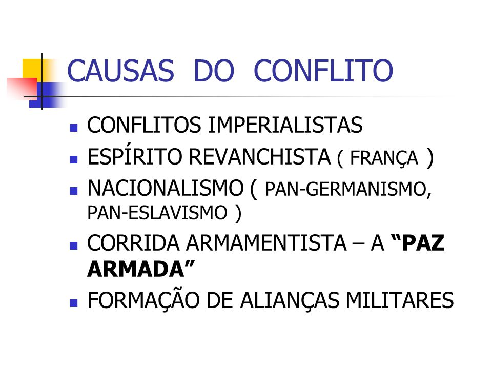 CAUSAS DO CONFLITO CONFLITOS IMPERIALISTAS ESPÍRITO REVANCHISTA ( FRANÇA ) NACIONALISMO ( PAN-GERMANISMO, PAN-ESLAVISMO ) CORRIDA ARMAMENTISTA – A PAZ ARMADA FORMAÇÃO DE ALIANÇAS MILITARES
