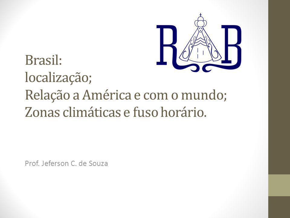 Brasil: localização; Relação a América e com o mundo; Zonas climáticas e fuso horário.