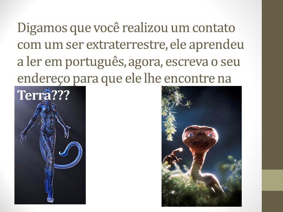 Digamos que você realizou um contato com um ser extraterrestre, ele aprendeu a ler em português, agora, escreva o seu endereço para que ele lhe encontre na Terra???