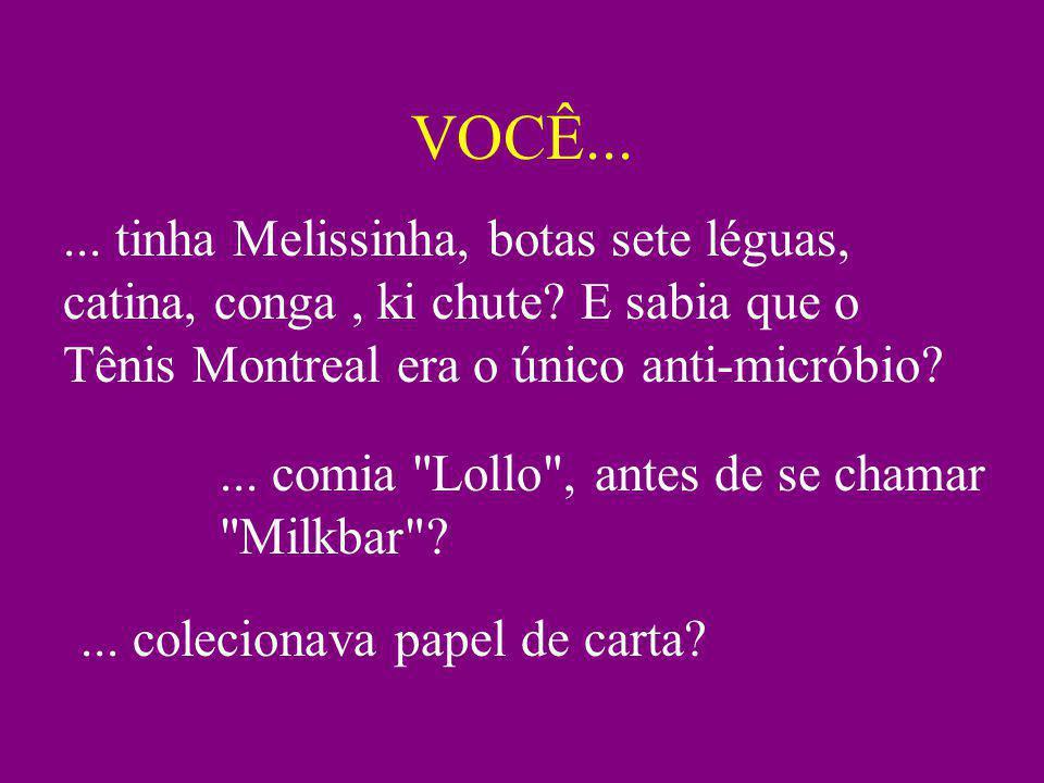 VOCÊ...... tinha Melissinha, botas sete léguas, catina, conga, ki chute? E sabia que o Tênis Montreal era o único anti-micróbio?... comia