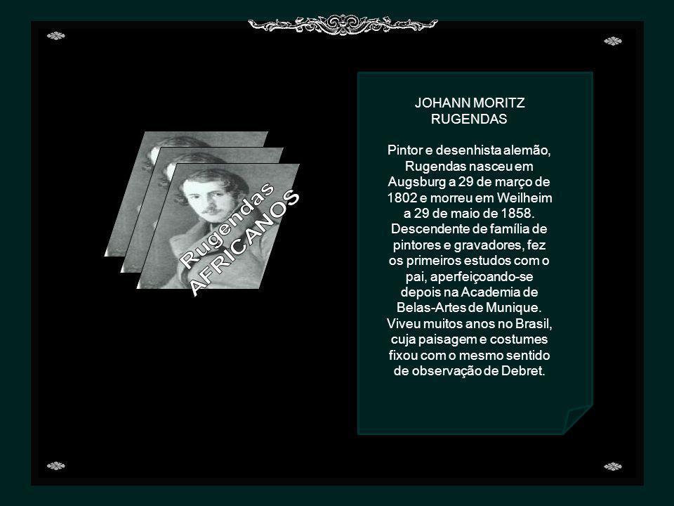 JOHANN MORITZ RUGENDAS Pintor e desenhista alemão, Rugendas nasceu em Augsburg a 29 de março de 1802 e morreu em Weilheim a 29 de maio de 1858.