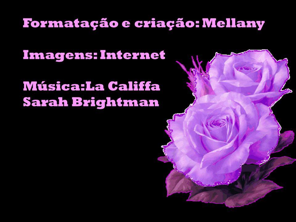 Formatação e criação: Mellany Imagens: Internet Música:La Califfa Sarah Brightman
