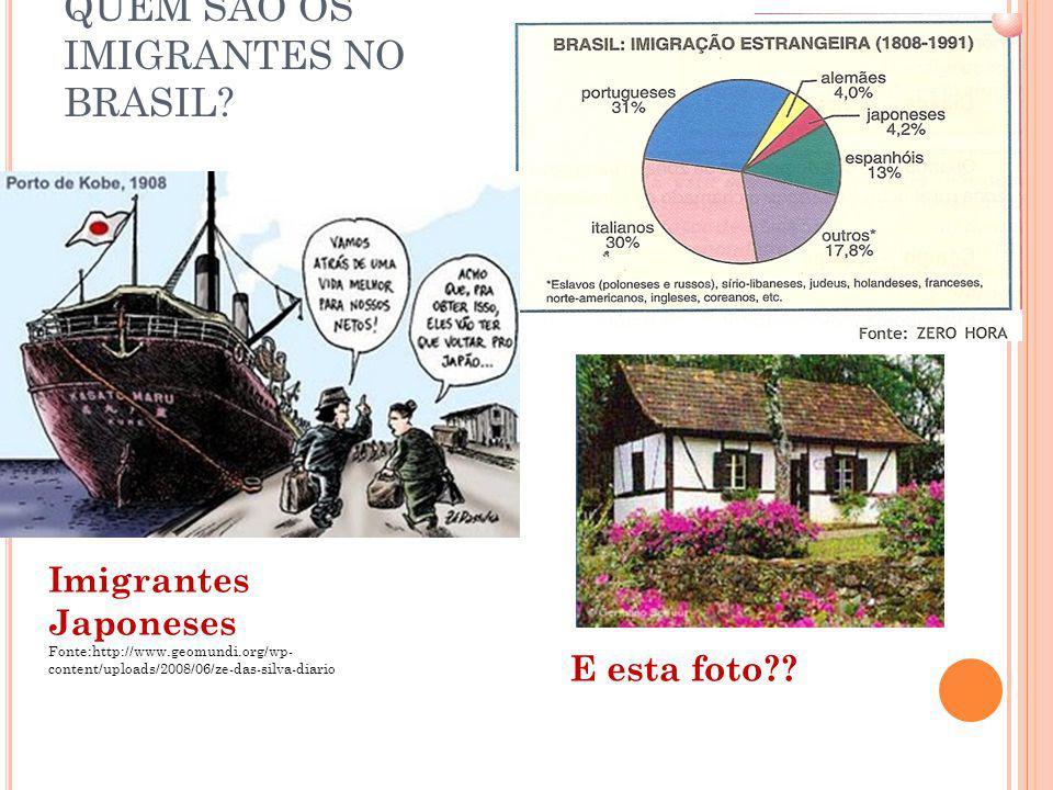 QUEM SÃO OS IMIGRANTES NO BRASIL? Imigrantes Japoneses Fonte:http://www.geomundi.org/wp- content/uploads/2008/06/ze-das-silva-diario E esta foto??