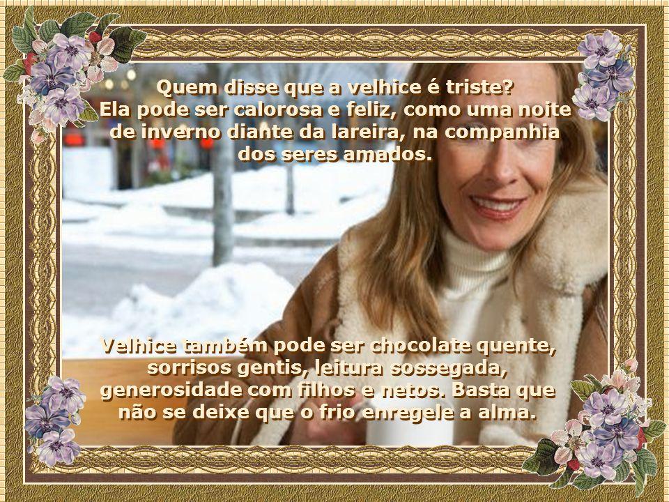 Velhice também pode ser chocolate quente, sorrisos gentis, leitura sossegada, generosidade com filhos e netos.